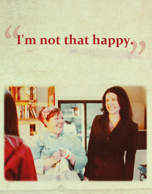 shiftyeyes: Rory: You're happy. Lorelai: Yeah. Rory: Did you do something slutty?